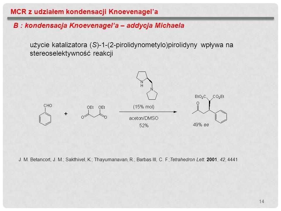 14 MCR z udziałem kondensacji Knoevenagela B : kondensacja Knoevenagela – addycja Michaela J. M. Betancort, J. M.; Sakthivel, K.; Thayumanavan, R.; Ba