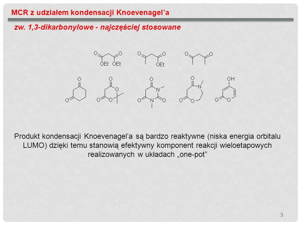 3 MCR z udziałem kondensacji Knoevenagela zw. 1,3-dikarbonylowe - najczęściej stosowane Produkt kondensacji Knoevenagela są bardzo reaktywne (niska en