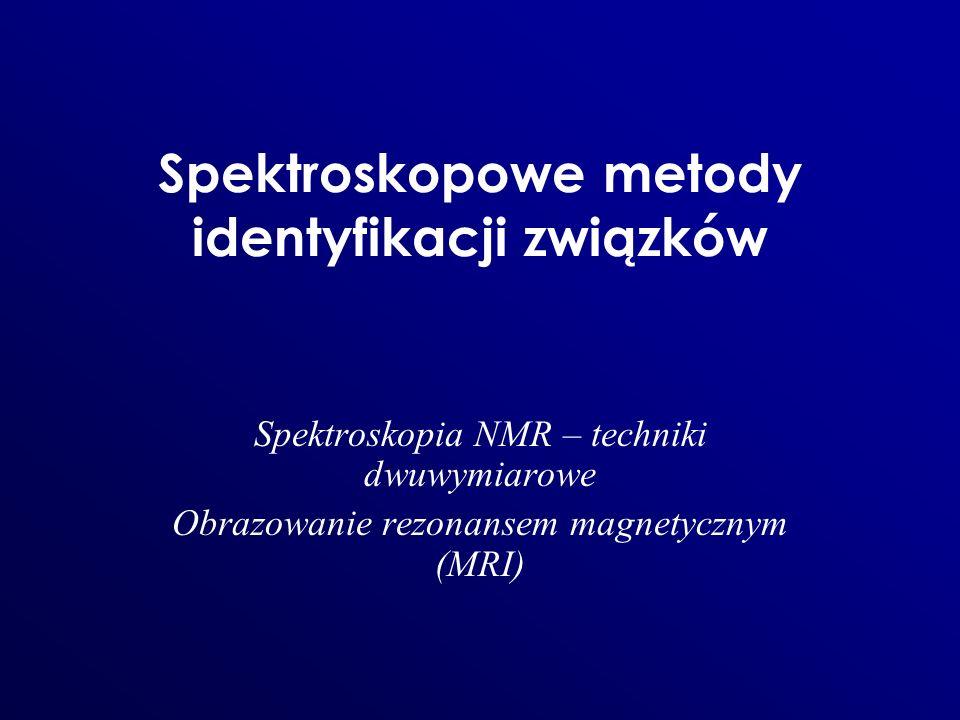 Spektroskopowe metody identyfikacji związków Spektroskopia NMR – techniki dwuwymiarowe Obrazowanie rezonansem magnetycznym (MRI)