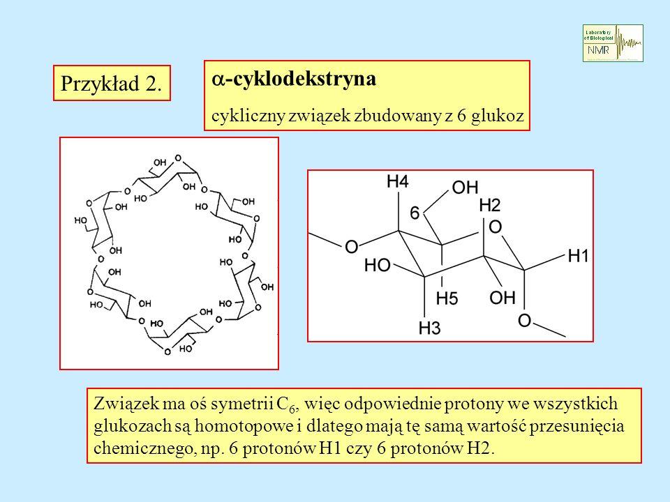-cyklodekstryna cykliczny związek zbudowany z 6 glukoz Związek ma oś symetrii C 6, więc odpowiednie protony we wszystkich glukozach są homotopowe i dl