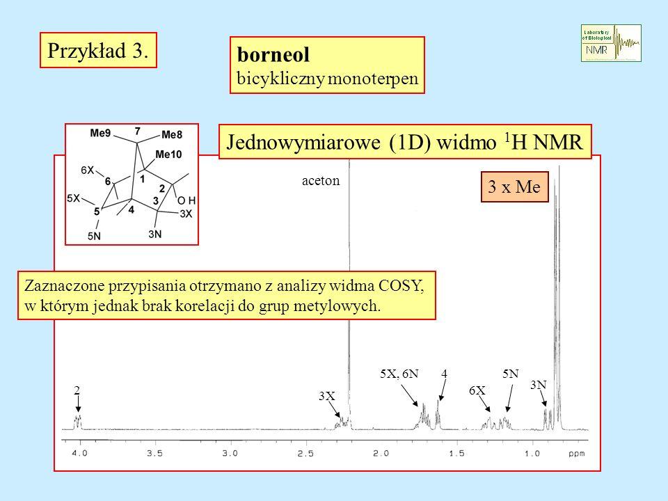 2 aceton Przykład 3. borneol bicykliczny monoterpen Jednowymiarowe (1D) widmo 1 H NMR 5X, 6N 3N 4 3X 5N 6X 3 x Me Zaznaczone przypisania otrzymano z a