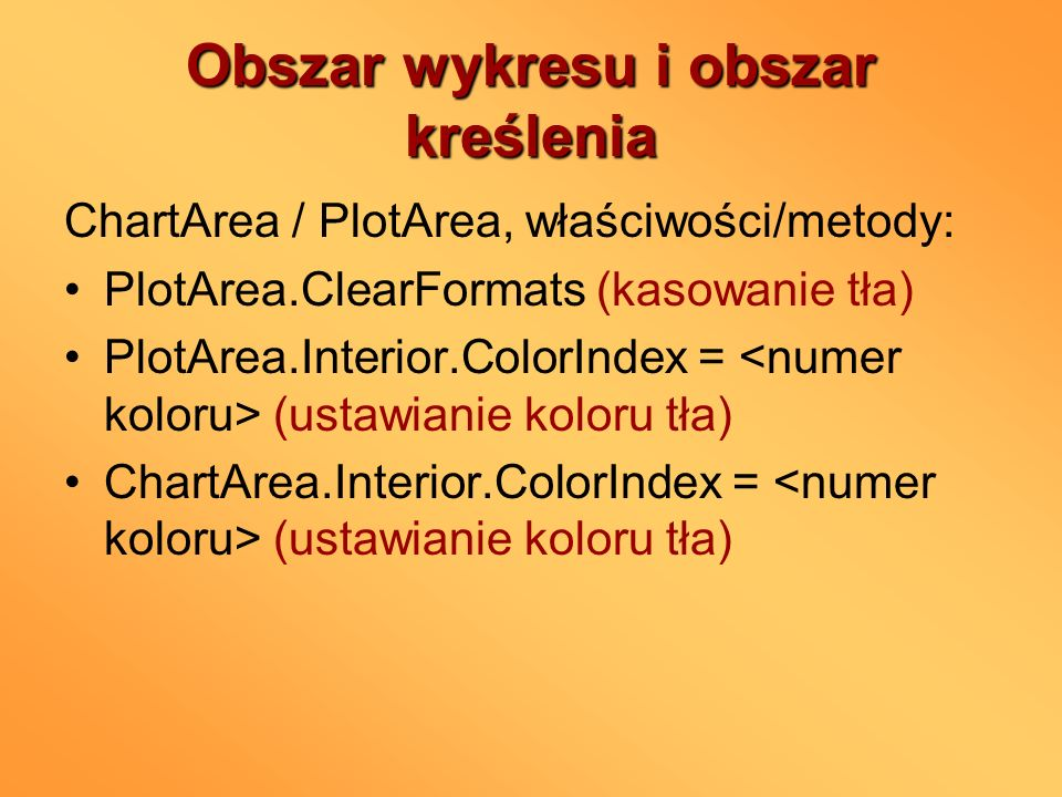 Obszar wykresu i obszar kreślenia ChartArea / PlotArea, właściwości/metody: PlotArea.ClearFormats (kasowanie tła) PlotArea.Interior.ColorIndex = (usta