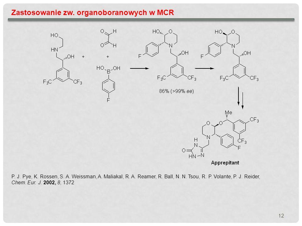 12 Zastosowanie zw. organoboranowych w MCR P. J. Pye, K. Rossen, S. A. Weissman, A. Maliakal, R. A. Reamer, R. Ball, N. N. Tsou, R. P. Volante, P. J.