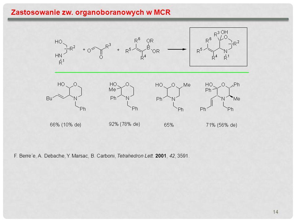 14 Zastosowanie zw. organoboranowych w MCR F. Berre´e, A. Debache, Y. Marsac, B. Carboni, Tetrahedron Lett. 2001, 42, 3591.