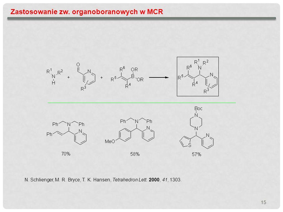 15 Zastosowanie zw. organoboranowych w MCR N. Schlienger, M. R. Bryce, T. K. Hansen, Tetrahedron Lett. 2000, 41, 1303.