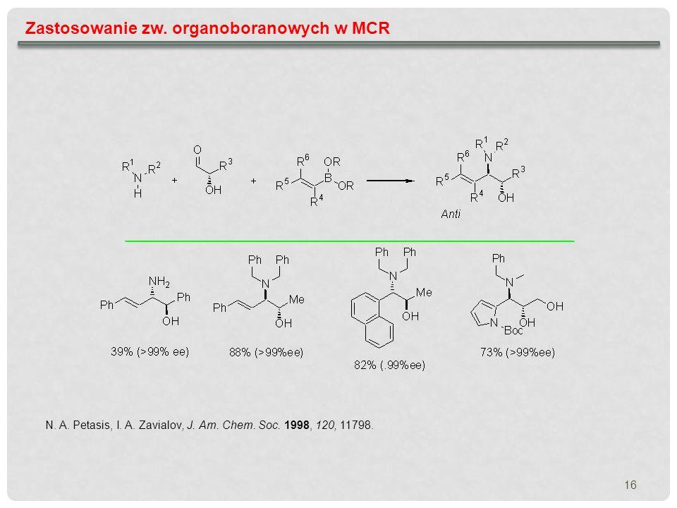 16 Zastosowanie zw. organoboranowych w MCR N. A. Petasis, I. A. Zavialov, J. Am. Chem. Soc. 1998, 120, 11798.