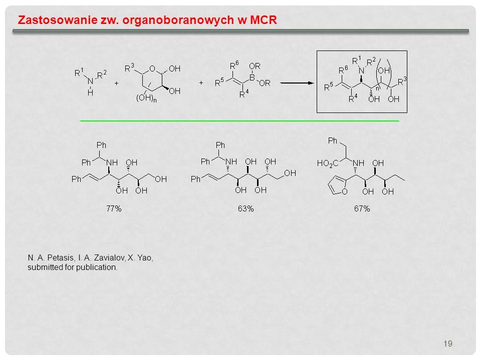 19 Zastosowanie zw. organoboranowych w MCR N. A. Petasis, I. A. Zavialov, X. Yao, submitted for publication.