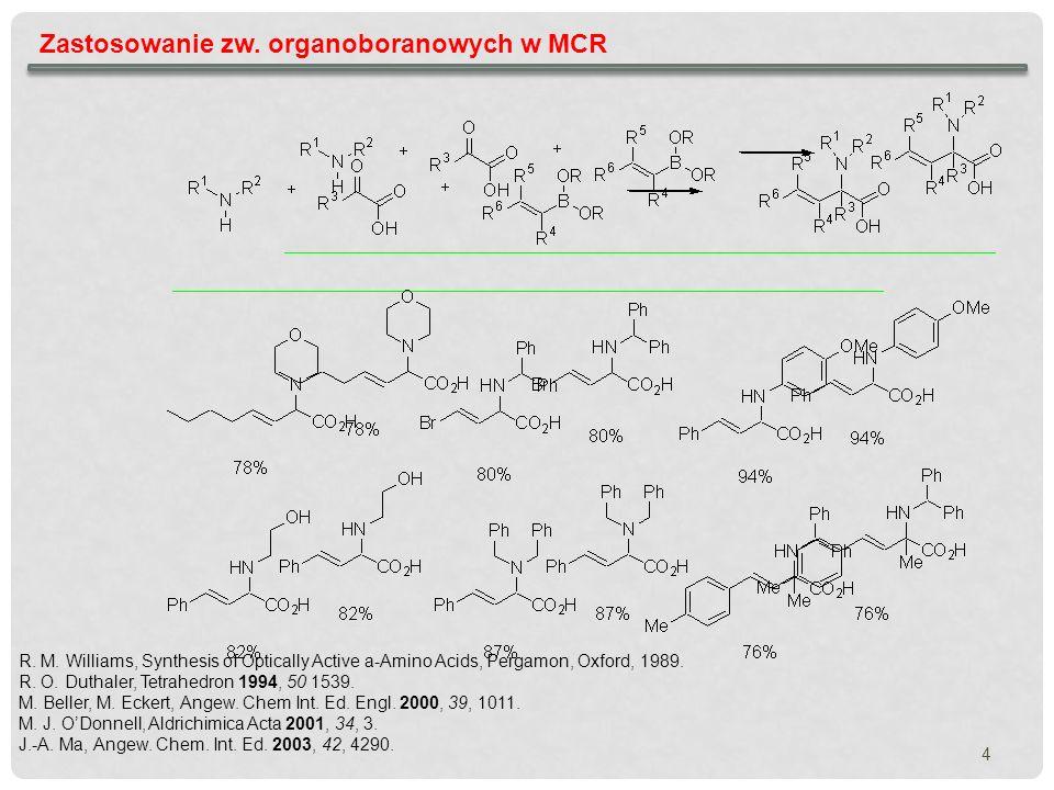 4 Zastosowanie zw. organoboranowych w MCR R. M. Williams, Synthesis of Optically Active a-Amino Acids, Pergamon, Oxford, 1989. R. O. Duthaler, Tetrahe