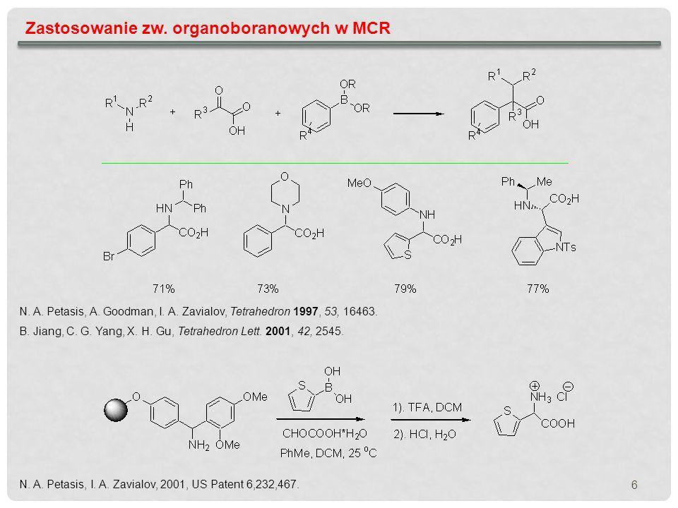 6 Zastosowanie zw. organoboranowych w MCR N. A. Petasis, A. Goodman, I. A. Zavialov, Tetrahedron 1997, 53, 16463. B. Jiang, C. G. Yang, X. H. Gu, Tetr