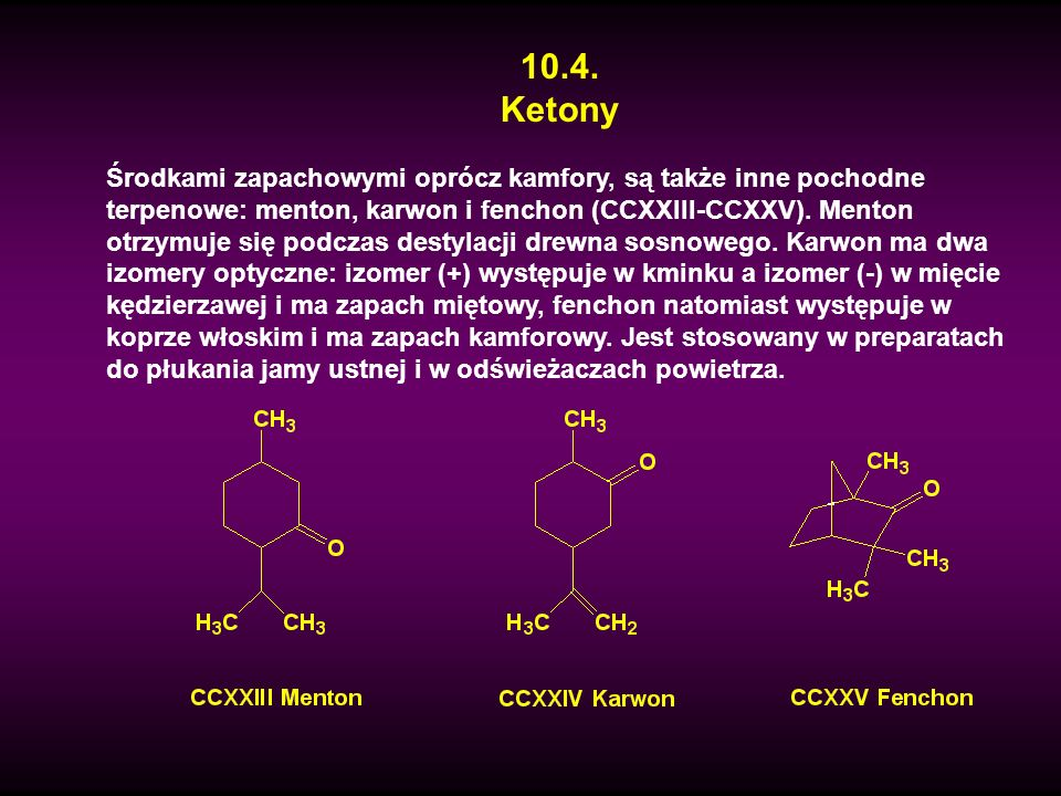 10.4. Ketony Środkami zapachowymi oprócz kamfory, są także inne pochodne terpenowe: menton, karwon i fenchon (CCXXIII-CCXXV). Menton otrzymuje się pod