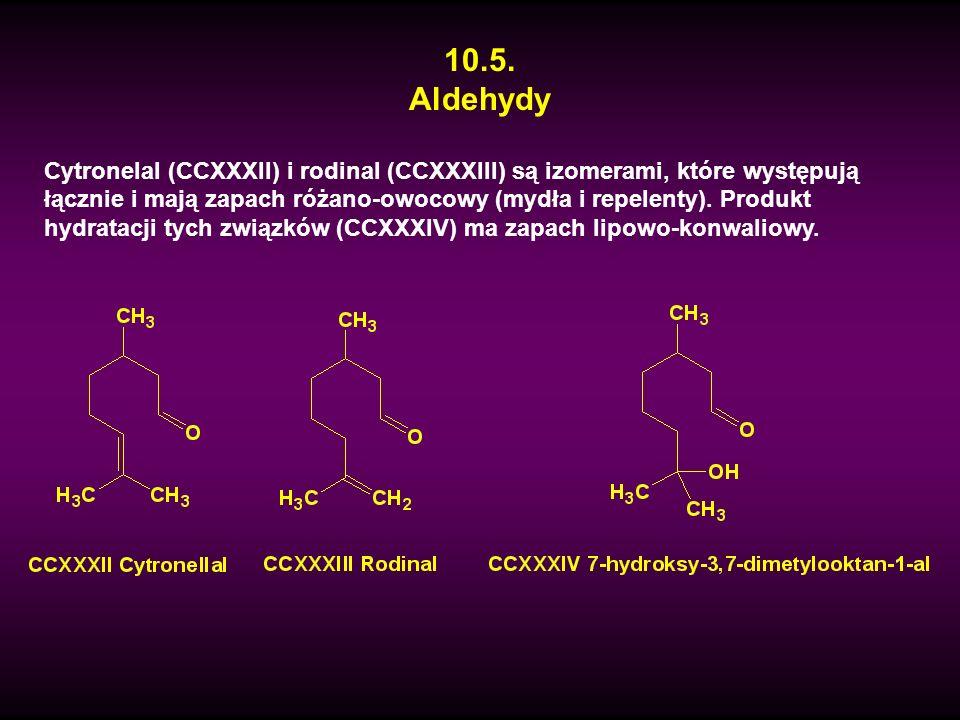 10.5. Aldehydy Cytronelal (CCXXXII) i rodinal (CCXXXIII) są izomerami, które występują łącznie i mają zapach różano-owocowy (mydła i repelenty). Produ
