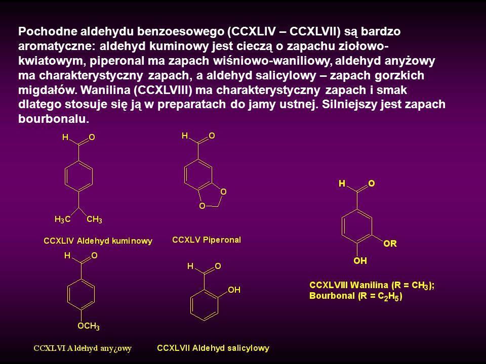 Pochodne aldehydu benzoesowego (CCXLIV – CCXLVII) są bardzo aromatyczne: aldehyd kuminowy jest cieczą o zapachu ziołowo- kwiatowym, piperonal ma zapac