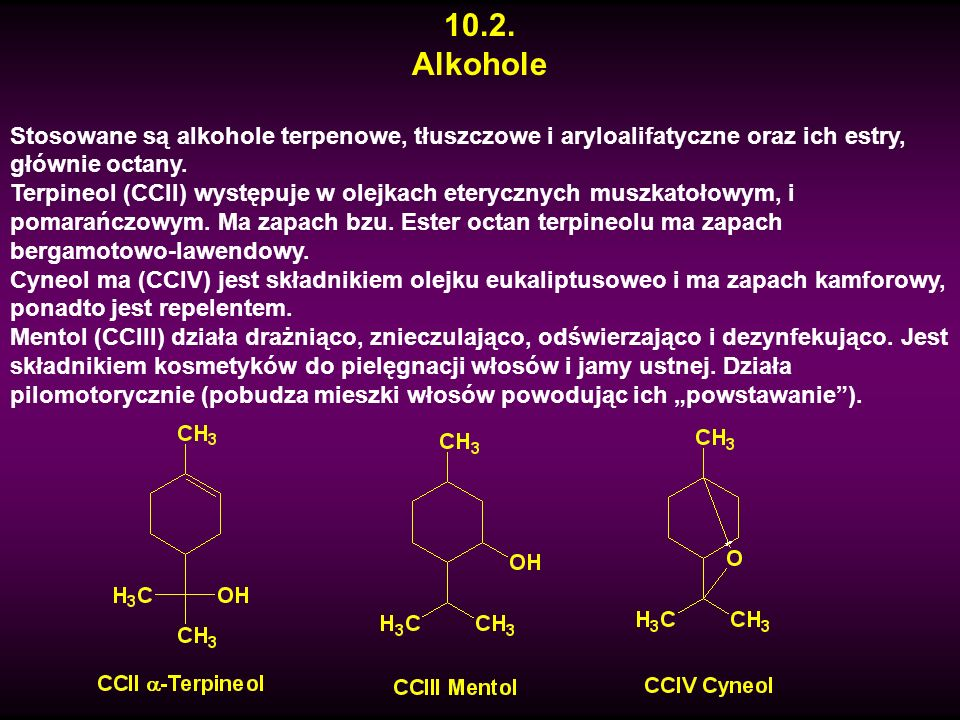 10.2. Alkohole Stosowane są alkohole terpenowe, tłuszczowe i aryloalifatyczne oraz ich estry, głównie octany. Terpineol (CCII) występuje w olejkach et
