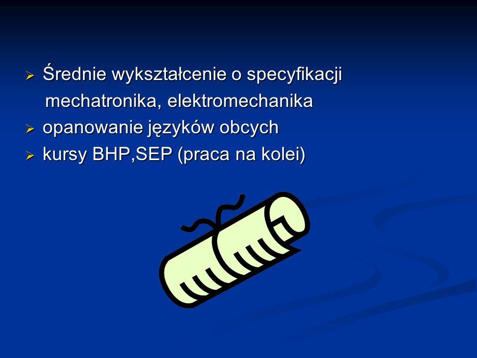 Średnie wykształcenie o specyfikacji Średnie wykształcenie o specyfikacji mechatronika, elektromechanika mechatronika, elektromechanika opanowanie języków obcych opanowanie języków obcych kursy BHP,SEP (praca na kolei) kursy BHP,SEP (praca na kolei)