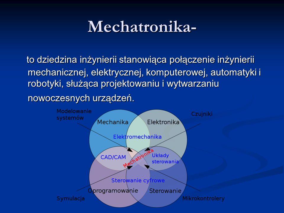 Mechatronika- to dziedzina inżynierii stanowiąca połączenie inżynierii mechanicznej, elektrycznej, komputerowej, automatyki i robotyki, służąca projektowaniu i wytwarzaniu nowoczesnych urządzeń.