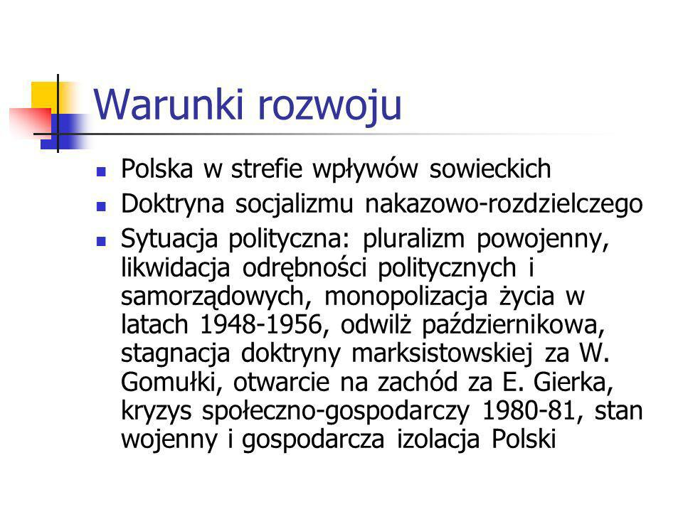 Warunki rozwoju Polska w strefie wpływów sowieckich Doktryna socjalizmu nakazowo-rozdzielczego Sytuacja polityczna: pluralizm powojenny, likwidacja odrębności politycznych i samorządowych, monopolizacja życia w latach 1948-1956, odwilż październikowa, stagnacja doktryny marksistowskiej za W.