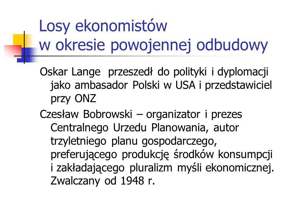 Oskar Lange przeszedł do polityki i dyplomacji jako ambasador Polski w USA i przedstawiciel przy ONZ Czesław Bobrowski – organizator i prezes Centralnego Urzedu Planowania, autor trzyletniego planu gospodarczego, preferującego produkcję środków konsumpcji i zakładającego pluralizm myśli ekonomicznej.