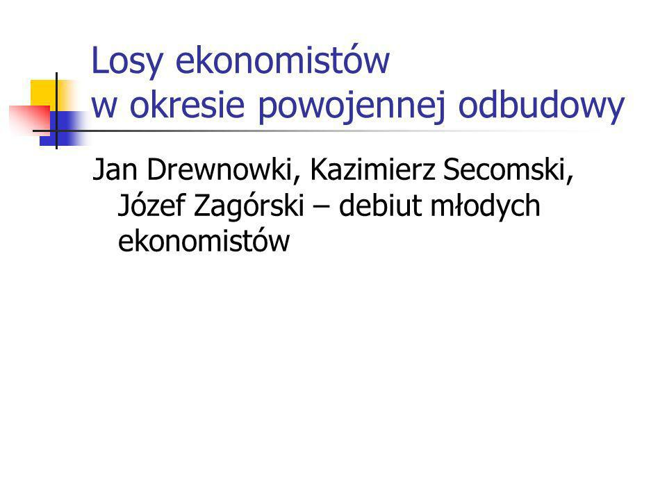 Jan Drewnowki, Kazimierz Secomski, Józef Zagórski – debiut młodych ekonomistów Losy ekonomistów w okresie powojennej odbudowy