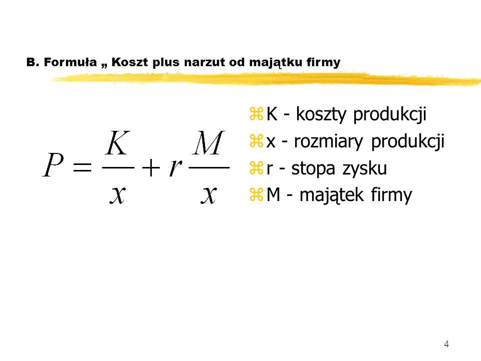4 B. Formuła Koszt plus narzut od majątku firmy zK - koszty produkcji zx - rozmiary produkcji zr - stopa zysku zM - majątek firmy
