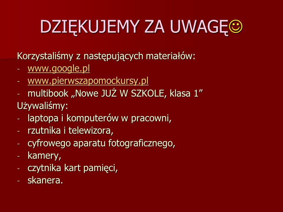 DZIĘKUJEMY ZA UWAGĘ DZIĘKUJEMY ZA UWAGĘ Korzystaliśmy z następujących materiałów: - www.google.pl www.google.pl - www.pierwszapomockursy.pl www.pierws