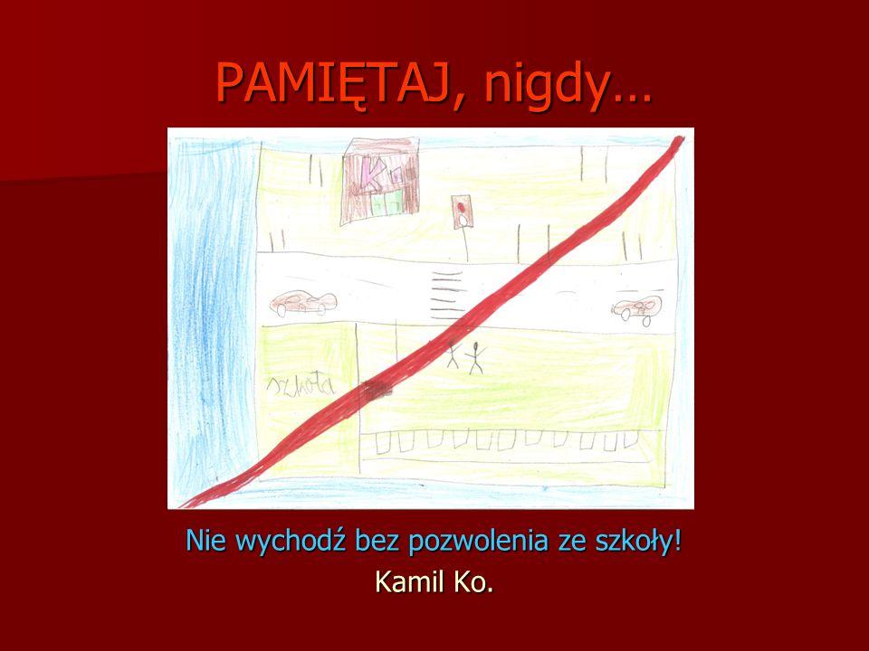 PAMIĘTAJ, nigdy… Nie wychodź bez pozwolenia ze szkoły! Kamil Ko.