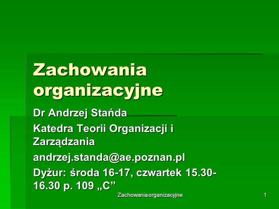 Zachowania organizacyjne 1 Dr Andrzej Stańda Katedra Teorii Organizacji i Zarządzania andrzej.standa@ae.poznan.pl Dyżur: środa 16-17, czwartek 15.30-
