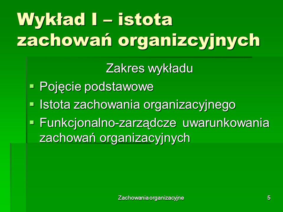 Zachowania organizacyjne5 Wykład I – istota zachowań organizcyjnych Zakres wykładu Pojęcie podstawowe Pojęcie podstawowe Istota zachowania organizacyj