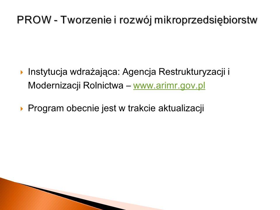 Instytucja wdrażająca: Agencja Restrukturyzacji i Modernizacji R olnictwa – www.arimr.gov.plwww.arimr.gov.pl Program obecnie jest w trakcie aktualizac