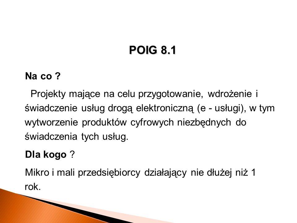 POIG 8.1 Na co ? Projekty mające na celu przygotowanie, wdrożenie i świadczenie usług drogą elektroniczną (e - usługi), w tym wytworzenie produktów cy