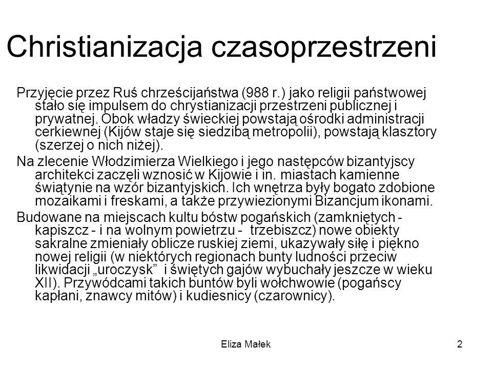 Eliza Małek2 Christianizacja czasoprzestrzeni Przyjęcie przez Ruś chrześcijaństwa (988 r.) jako religii państwowej stało się impulsem do chrystianizac
