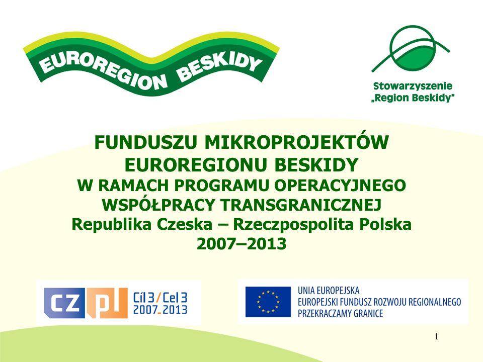 FUNDUSZU MIKROPROJEKTÓW EUROREGIONU BESKIDY W RAMACH PROGRAMU OPERACYJNEGO WSPÓŁPRACY TRANSGRANICZNEJ Republika Czeska – Rzeczpospolita Polska 2007–2013 2