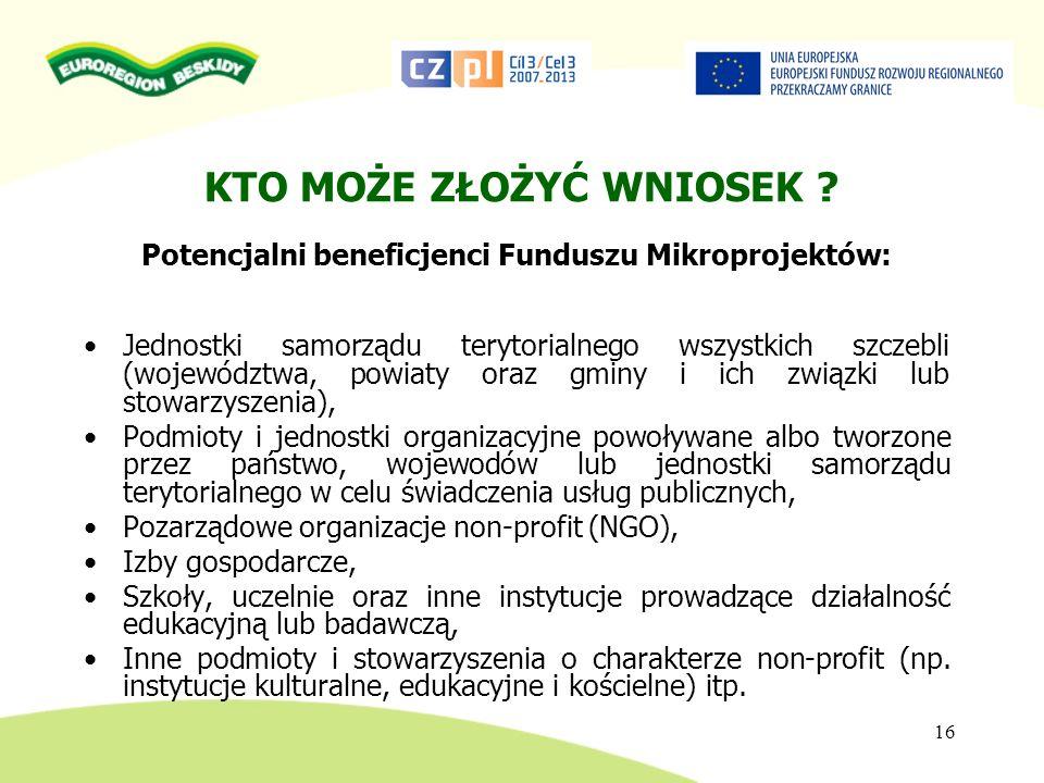 16 KTO MOŻE ZŁOŻYĆ WNIOSEK ? Potencjalni beneficjenci Funduszu Mikroprojektów: Jednostki samorządu terytorialnego wszystkich szczebli (województwa, po