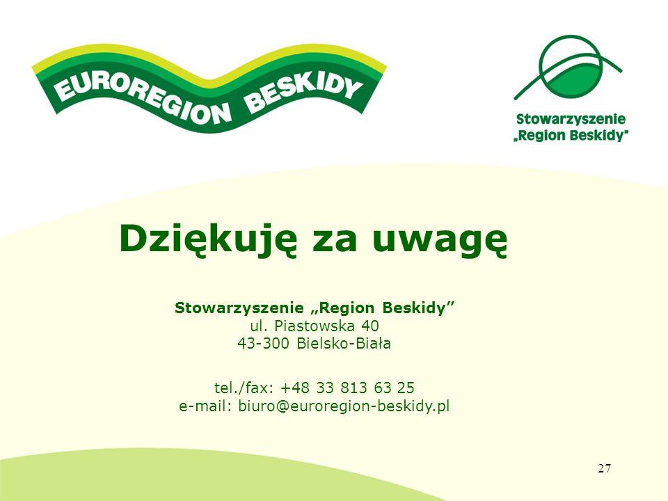 27 Dziękuję za uwagę Stowarzyszenie Region Beskidy ul. Piastowska 40 43-300 Bielsko-Biała tel./fax: +48 33 813 63 25 e-mail: biuro@euroregion-beskidy.