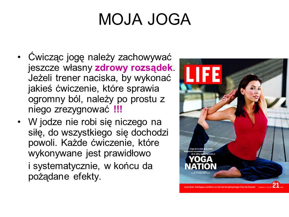 MOJA JOGA Ćwicząc jogę należy zachowywać jeszcze własny zdrowy rozsądek. Jeżeli trener naciska, by wykonać jakieś ćwiczenie, które sprawia ogromny ból