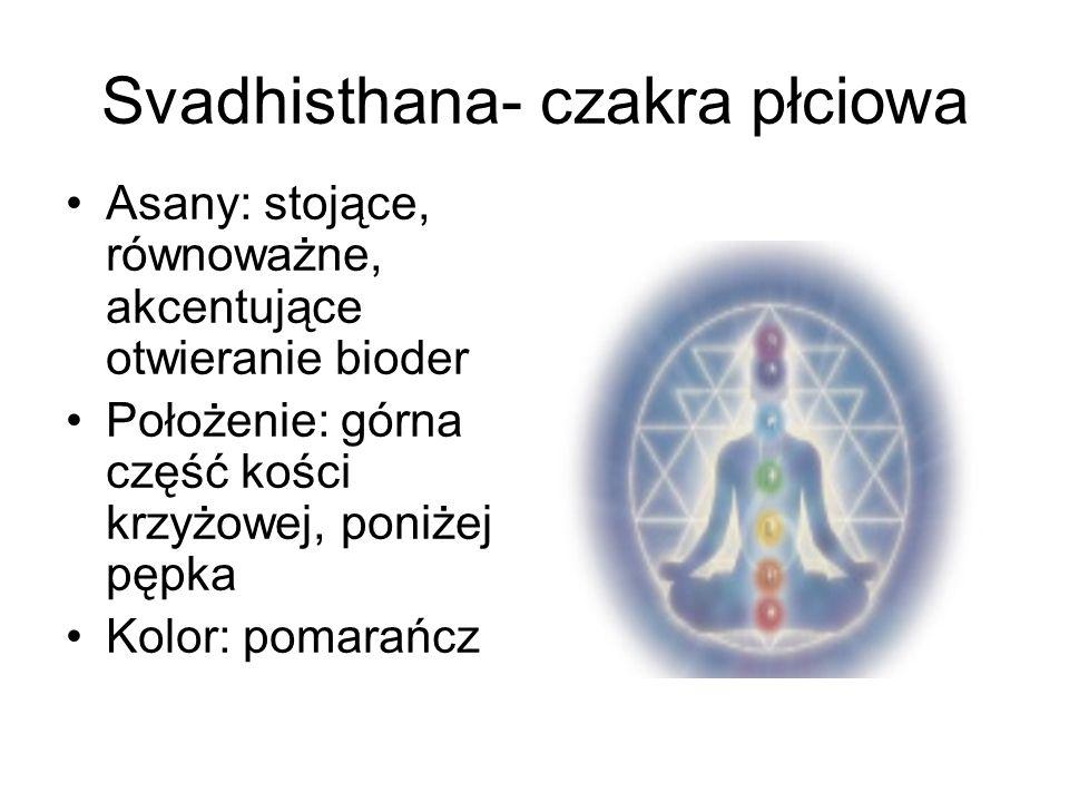 Svadhisthana- czakra płciowa Asany: stojące, równoważne, akcentujące otwieranie bioder Położenie: górna część kości krzyżowej, poniżej pępka Kolor: po