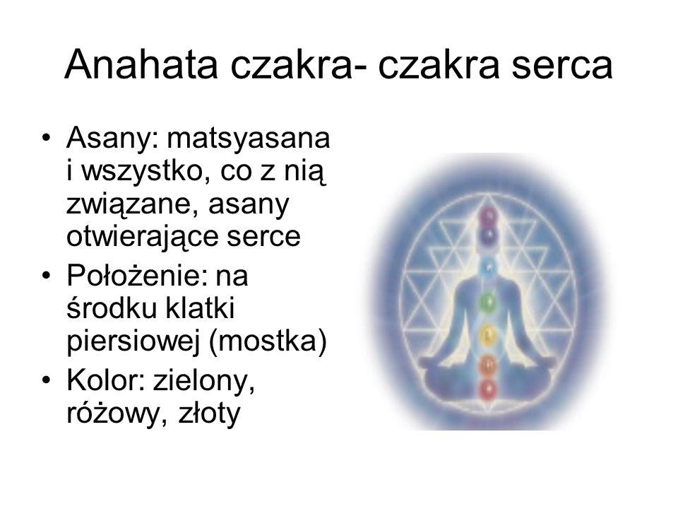 Anahata czakra- czakra serca Asany: matsyasana i wszystko, co z nią związane, asany otwierające serce Położenie: na środku klatki piersiowej (mostka)