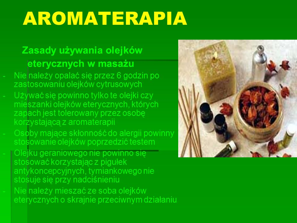 AROMATERAPIA Zasady używania olejków eterycznych w masażu - - Nie należy opalać się przez 6 godzin po zastosowaniu olejków cytrusowych - - Używać się