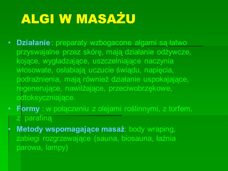 ALGI W MASAŻU Działanie : preparaty wzbogacone algami są łatwo przyswajalne przez skórę, mają działanie odżywcze, kojące, wygładzające, uszczelniające