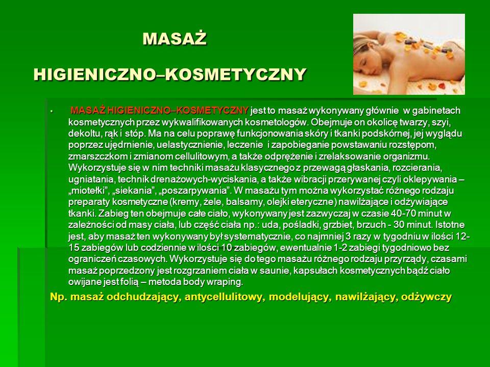 MASAŻ HIGIENICZNO–KOSMETYCZNY MASAŻ HIGIENICZNO–KOSMETYCZNY MASAŻ HIGIENICZNO–KOSMETYCZNY jest to masaż wykonywany głównie w gabinetach kosmetycznych
