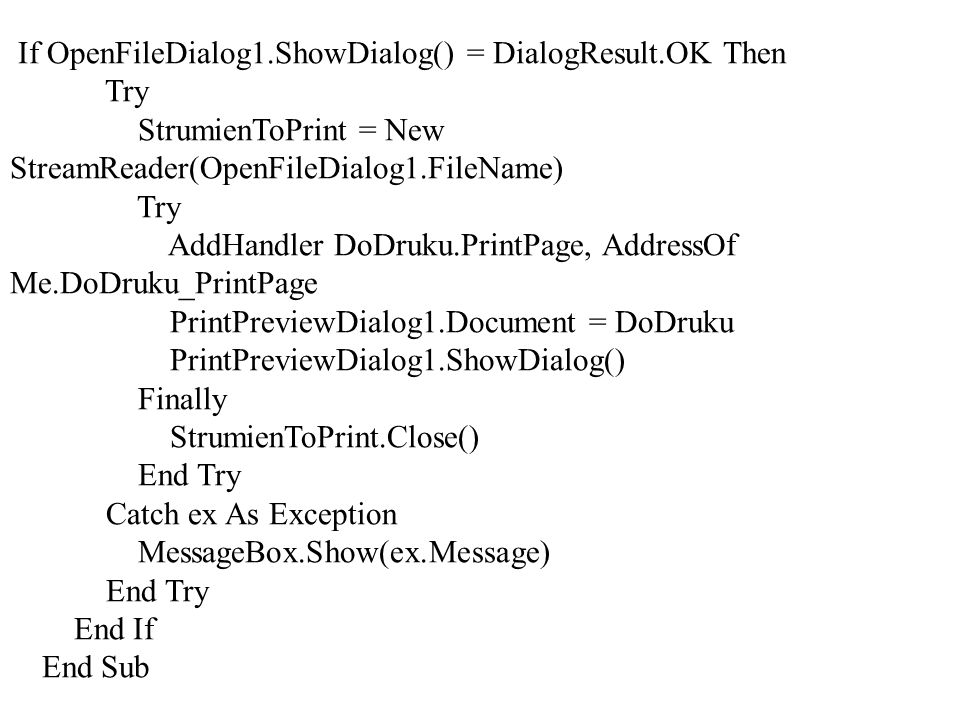 If OpenFileDialog1.ShowDialog() = DialogResult.OK Then Try StrumienToPrint = New StreamReader(OpenFileDialog1.FileName) Try AddHandler DoDruku.PrintPa