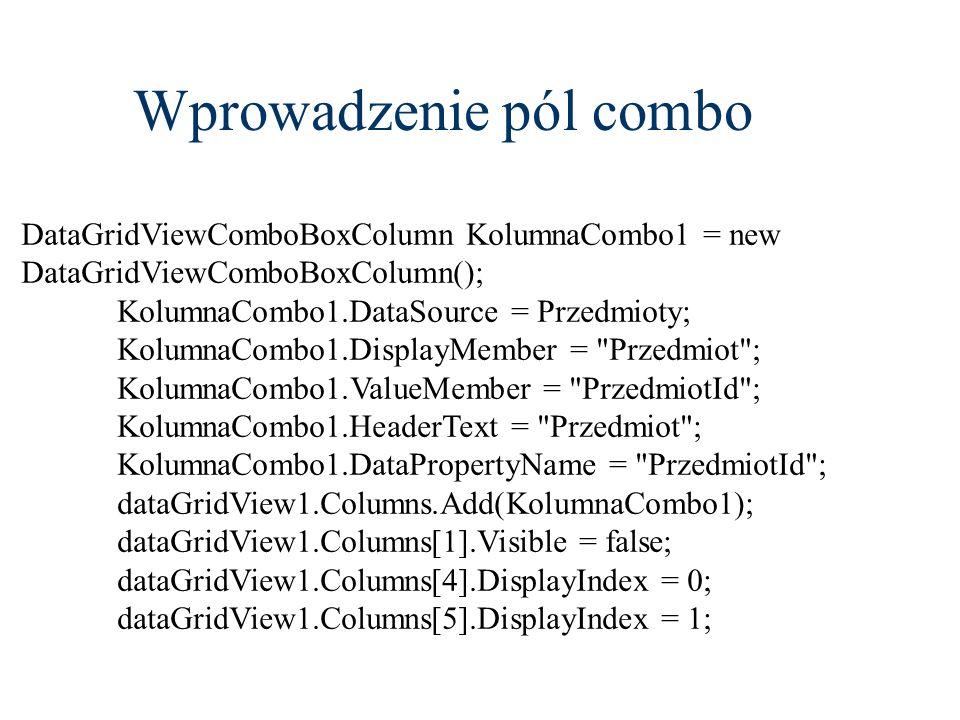 Wprowadzenie pól combo DataGridViewComboBoxColumn KolumnaCombo1 = new DataGridViewComboBoxColumn(); KolumnaCombo1.DataSource = Przedmioty; KolumnaComb