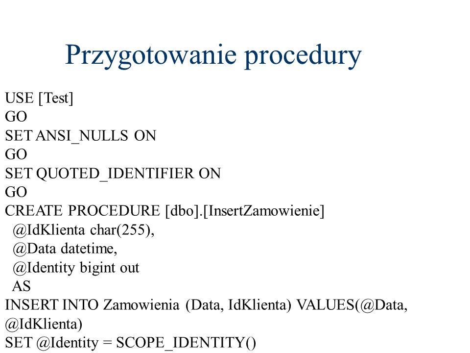Przygotowanie procedury USE [Test] GO SET ANSI_NULLS ON GO SET QUOTED_IDENTIFIER ON GO CREATE PROCEDURE [dbo].[InsertZamowienie] @IdKlienta char(255),