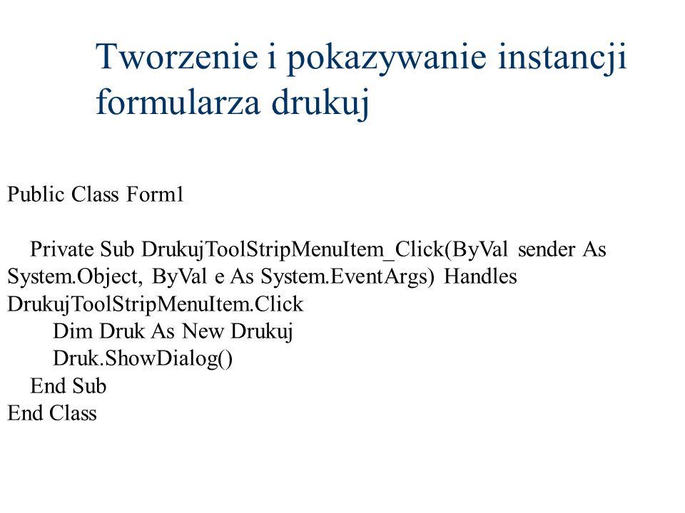 Tworzenie i pokazywanie instancji formularza drukuj Public Class Form1 Private Sub DrukujToolStripMenuItem_Click(ByVal sender As System.Object, ByVal