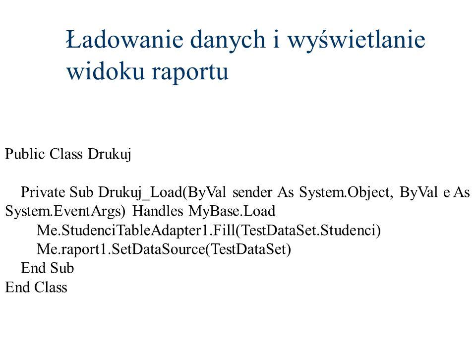 Ładowanie danych i wyświetlanie widoku raportu Public Class Drukuj Private Sub Drukuj_Load(ByVal sender As System.Object, ByVal e As System.EventArgs)