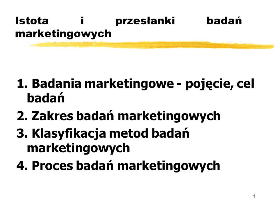 1 Istota i przesłanki badań marketingowych 1. Badania marketingowe - pojęcie, cel badań 2. Zakres badań marketingowych 3. Klasyfikacja metod badań mar