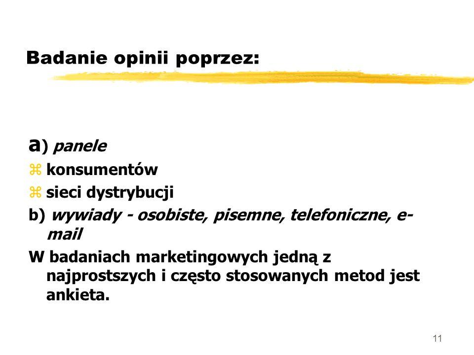 11 Badanie opinii poprzez: a ) panele zkonsumentów zsieci dystrybucji b) wywiady - osobiste, pisemne, telefoniczne, e- mail W badaniach marketingowych
