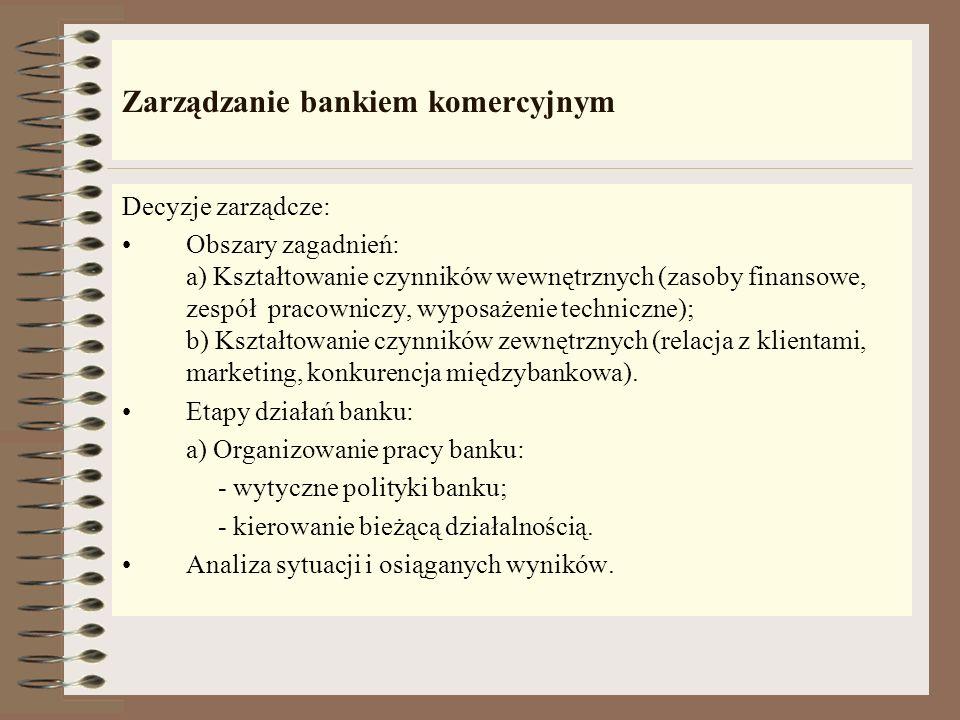 Zarządzanie bankiem komercyjnym Ogół decyzji dotyczących bieżącej oraz zamierzonej działalności banku: - Cele do jakich należy dążyć; - Środki działan
