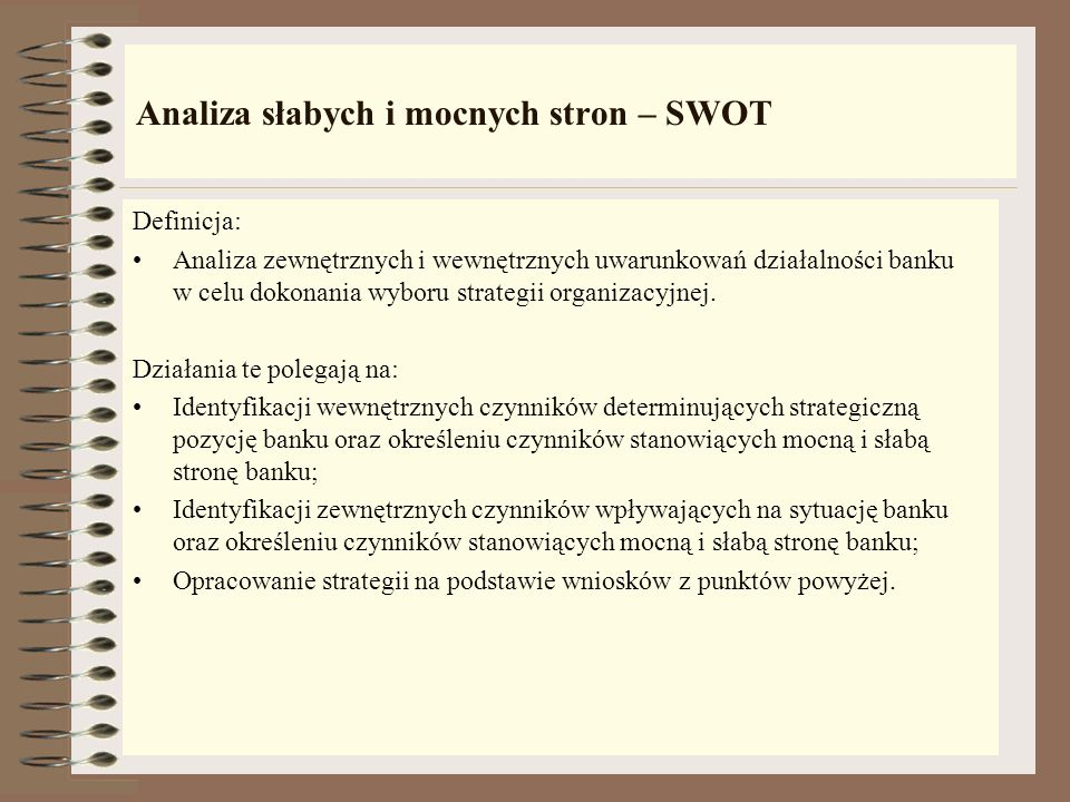Rodzaje strategii wykorzystywanych w bankowości Analiza słabych i mocnych stron – SWOT; Analiza pozycji strategicznej i ocena działalności banku - SPA