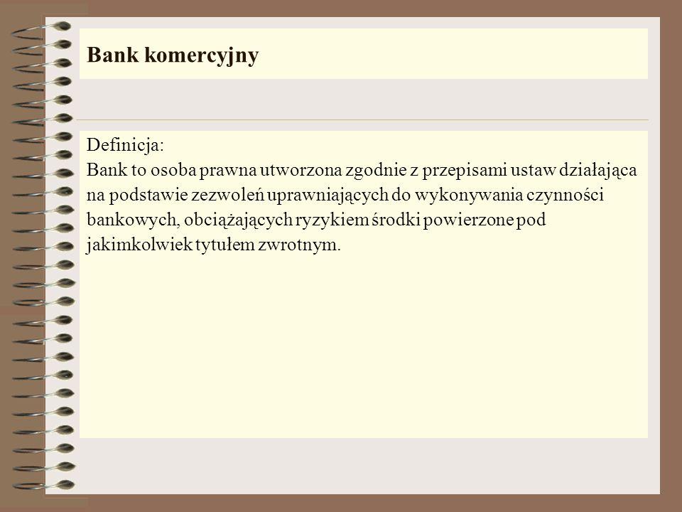 Bank komercyjny Definicja: Bank to osoba prawna utworzona zgodnie z przepisami ustaw działająca na podstawie zezwoleń uprawniających do wykonywania czynności bankowych, obciążających ryzykiem środki powierzone pod jakimkolwiek tytułem zwrotnym.