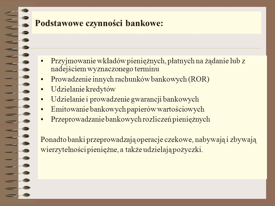 Podstawowe czynności bankowe: Przyjmowanie wkładów pieniężnych, płatnych na żądanie lub z nadejściem wyznaczonego terminu Prowadzenie innych rachunków bankowych (ROR) Udzielanie kredytów Udzielanie i prowadzenie gwarancji bankowych Emitowanie bankowych papierów wartościowych Przeprowadzanie bankowych rozliczeń pieniężnych Ponadto banki przeprowadzają operacje czekowe, nabywają i zbywają wierzytelności pieniężne, a także udzielają pożyczki.